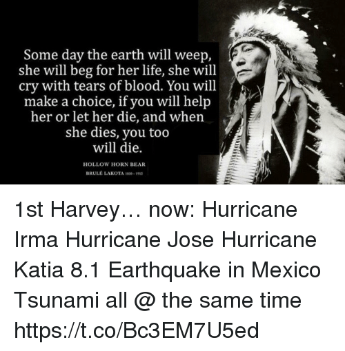 bearings: Some day the earth will weep,  she will beg for her life, she will  cry with tears of blood. You will  make a choice, if you will help  her or let her die, and when  she dies, you too  will die.  a cether die, and whenj  HOLLOW HORN BEAR  BRULE LAKOTA S9 1st Harvey… now: Hurricane Irma Hurricane Jose Hurricane Katia 8.1 Earthquake in Mexico Tsunami all @ the same time https://t.co/Bc3EM7U5ed