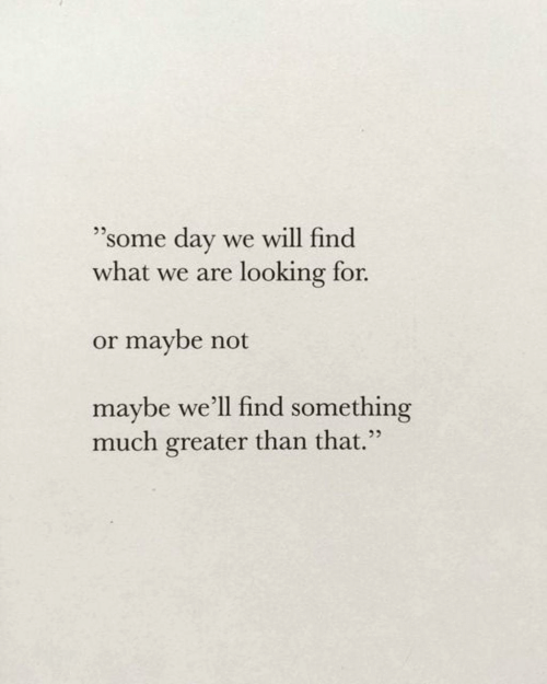 """Looking, Day, and Will: """"some day  what we are looking for.  we will find  or maybe not  maybe we'll find something  much greater than that."""""""