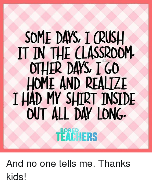 inside out: SOME DAYS, I CRUSH  IT IN THE CLASSROOM  OTHER DAYS IGO  HOME AND REALIZ  I HAD MY SHIRT INSIDE  OUT ALL DAY LONG  TEACHERS  BORED And no one tells me. Thanks kids!