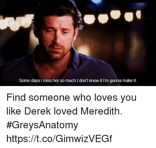 Memes, 🤖, and Her: Some days I miss her so much I don't know if I'm gonna make it. Find someone who loves you like Derek loved Meredith. #GreysAnatomy https://t.co/GimwizVEGf