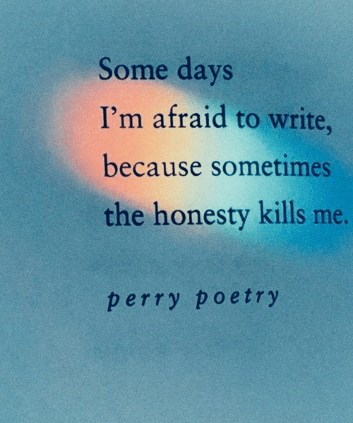 Honesty, Poetry, and Because: Some days  I'm afraid to write,  because sometimes  the honesty kills me.  perry poetry