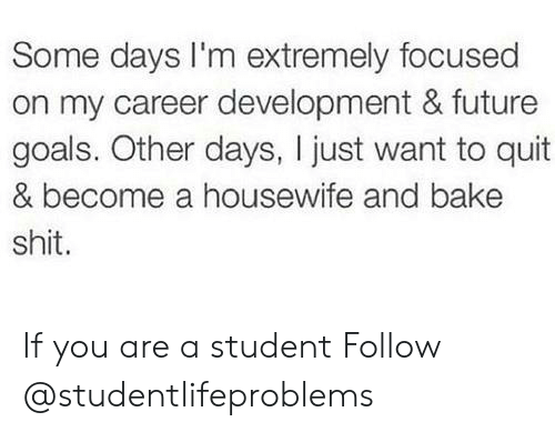 Future, Goals, and Shit: Some days I'm extremely focused  on my career development & future  goals. Other days, I just want to quit  & become a housewife and bake  shit. If you are a student Follow @studentlifeproblems​