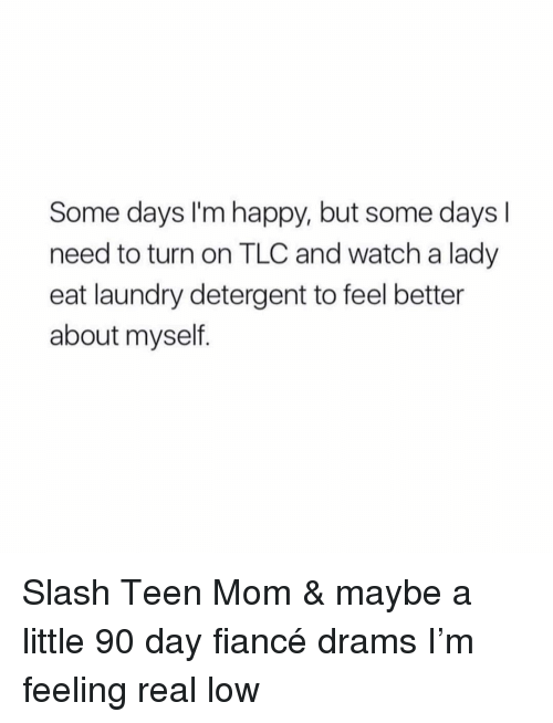 Slash: Some days I'm happy, but some days l  need to turn on TLC and watch a lady  eat laundry detergent to feel better  about myseltf. Slash Teen Mom & maybe a little 90 day fiancé drams I'm feeling real low