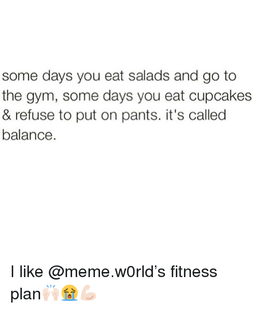 Like Meme: some days you eat salads and go to  the gym, some days you eat cupcakes  & refuse to put on pants. it's called  balance I like @meme.w0rld's fitness plan🙌🏻😭💪🏻