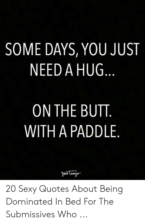 I Need Sex Meme: SOME DAYS, YOU JUST  NEED A HUG  ON THE BUTT  WITH A PADDLE 20 Sexy Quotes About Being Dominated In Bed For The Submissives Who ...