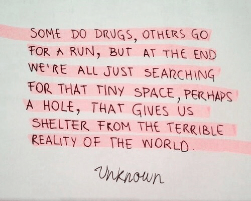hole: SOME DO DRUGS, OTHERS GO  FOR RUN, BUT AT THE END  WE RE ALL JUST SEARCHING  FOR THAT TINY SPACE,PER HAPS  A HOLE, THAT GIVES US  SHELTER FKOM THE TERRIBLE  REALITY OF THE WORLO  nknoun