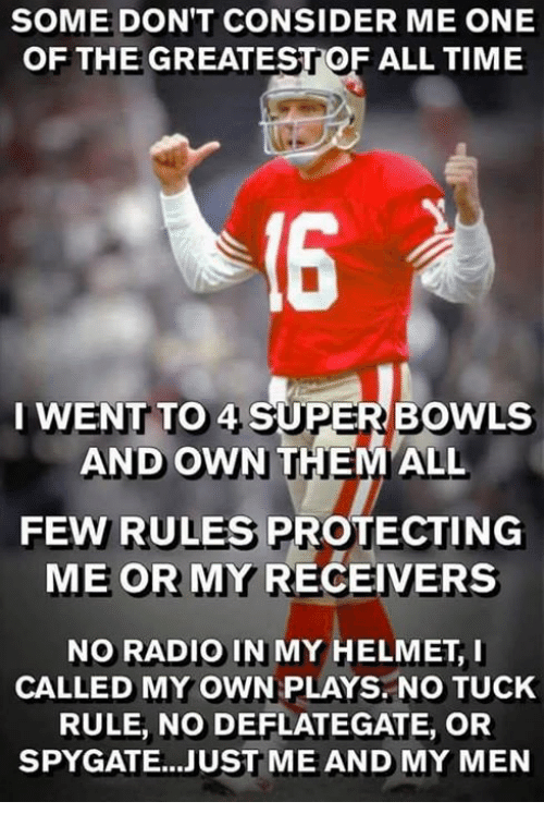 Nfl, Radio, and Time: SOME DON'T CONSIDER ME ONE  OF THE GREATESTOF ALL TIME  I WENT TO 4 SUPER BOWLS  AND OWN  FEW RULES PROTECTING  ME OR MY RECEIVERS  NO RADIO IN MY HELMET, I  CALLED MY OWN PLAYS. NO TUCK  RULE, NO DEFLATEGATE, OR  SPYGATE...JUST ME AND MY MEN
