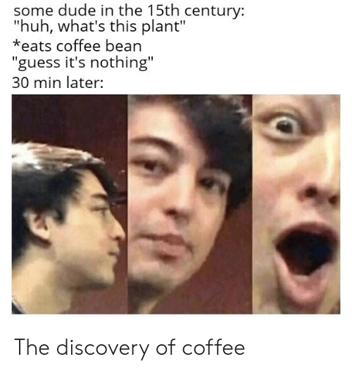 "Whats This: some dude in the 15th century:  ""huh, what's this plant""  *eats coffee bean  ""guess it's nothing""  30 min later: The discovery of coffee"