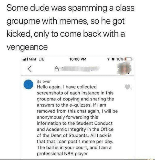 court: Some dude was spamming a class  groupme with memes, so he got  kicked, only to come back with a  vengeance  l Mint LTE  10:00 PM  凸  its over  Hello again. I have collected  screenshots of each instance in this  groupme of copying and sharing the  answers to the e-quizzes. If I am  removed from this chat again, I will be  anonymously forwarding this  information to the Student Conduct  and Academic Integrity in the Office  of the Dean of Students. All I ask is  that that I can post 1 meme per day.  The ball is in your court, and I am a  professional NBA player