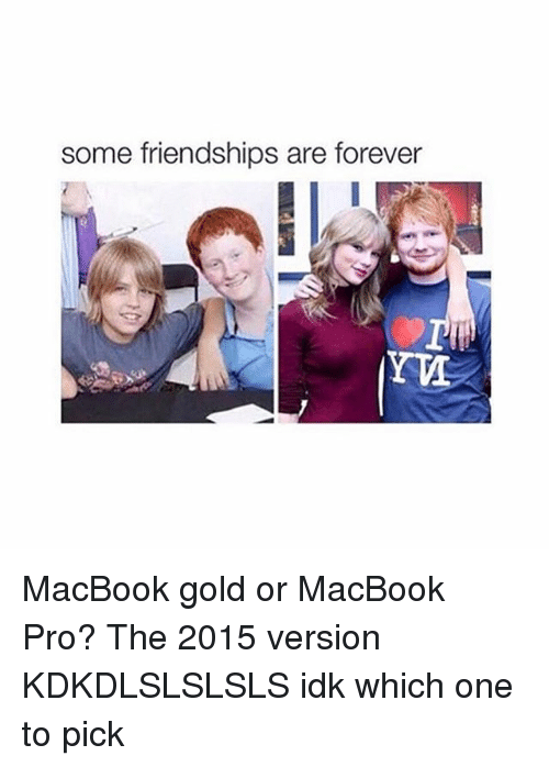 MacBook Pro, Forever, and Macbook: Some friendships are forever MacBook gold or MacBook Pro? The 2015 version KDKDLSLSLSLS idk which one to pick
