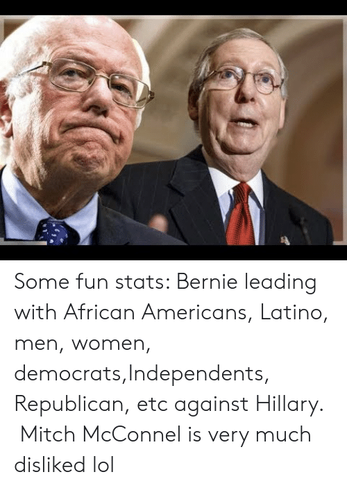 Lol, Women, and Bernie: Some fun stats: Bernie leading with African Americans, Latino, men, women, democrats,Independents, Republican, etc against Hillary.  Mitch McConnel is very much disliked lol