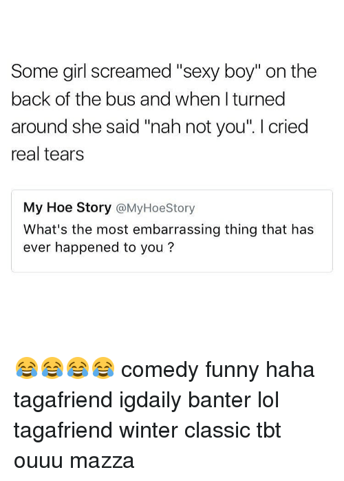 """Memes, 🤖, and Classics: Some girl screamed """"sexy boy"""" on the  back of the bus and when I turned  around she said """"nah not you  l cried  real tears  My Hoe Story  @My Hoe Story  What's the most embarrassing thing that has  ever happened to you? 😂😂😂😂 comedy funny haha tagafriend igdaily banter lol tagafriend winter classic tbt ouuu mazza"""