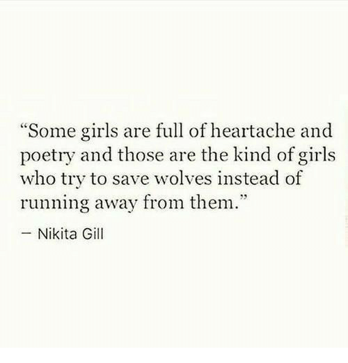 """Girls, Poetry, and Wolves: """"Some girls are full of heartache and  poetry and those are the kind of girls  who try to save wolves instead of  running away from them.""""  -Nikita Gill"""