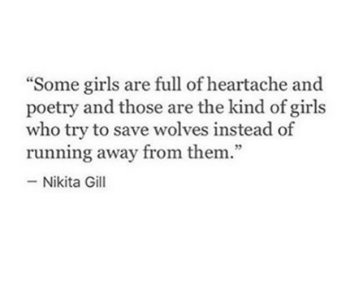 "Girls, Poetry, and Wolves: ""Some girls are full of heartache and  poetry and those are the kind of girls  who try to save wolves instead of  running away from them.""  -Nikita Gill"