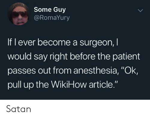 "pull up: Some Guy  @RomaYury  If l ever become a surgeon,  would say right before the patient  passes out from anesthesia, ""Ok  pull up the WikiHow article."" Satan"