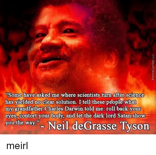 """darwin: Some have asked me where scientists turn after science  has yielded no clear solution. I tell these people what  my grandfather Charles Darwin told me: roll back your  eyes, contort your body, and let the dark lord Satan show  you the way"""" Neil deGrasse Tyson meirl"""