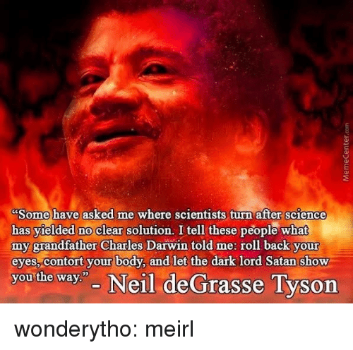 """darwin: Some have asked me where scientists turn after science  has yielded no clear solution. I tell these people what  my grandfather Charles Darwin told me: roll back your  eyes, contort your body, and let the dark lord Satan show  you the way"""" Neil deGrasse Tyson wonderytho:  meirl"""
