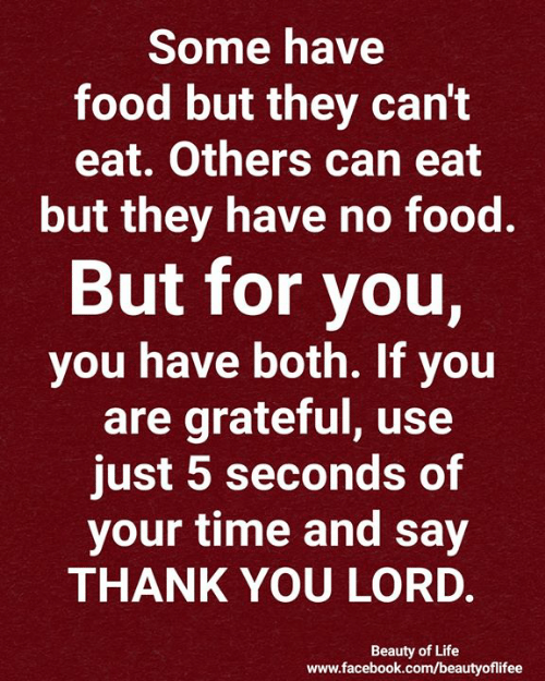 Say Thank: Some have  food but they can't  eat. Others can eat  but they have no food.  But for you,  you have both. If you  are grateful, use  just 5 seconds of  your time and say  THANK YOU LORD.  Beauty of Life  www.facebook.com/beautyofilifee