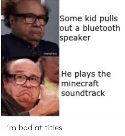 the minecraft: Some kid pulls  out a bluetooth  speaker  He plays the  minecraft  soundtrack I'm bad at titles