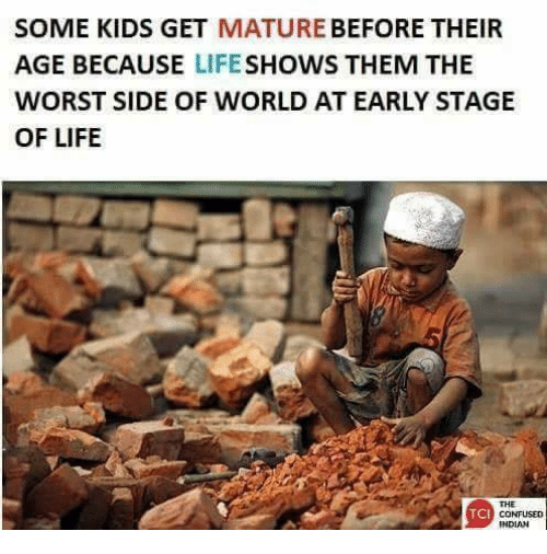 matures: SOME KIDS GET  MATURE  BEFORE THEIR  AGE BECAUSE  LIFE  SHOWS THEM THE  WORST SIDE OF WORLD AT EARLY STAGE  OF LIFE  TCI