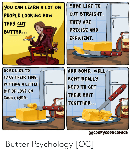 Love, Shit, and Psychology: SOME LIKE TO  you CAN LEARN A LOT ON  CUT STRAIGHT.  PEOPLE LOOKING HOW  THEY ARE  THEY CUT  PRECISE AND  BUTTER...  EFFICIENT  STR  SOME LIKE TO  AND SOME, WELL,  TAKE THEIR TIME,  PUTTING A LITTLE  SOME REALLY  NEED TO GET  BIT OF LOVE ON  THEIR SHIT  EACH LAYER.  TOGETHER...  STRAWB  STR  @G0OFYGODSCOMICS Butter Psychology [OC]