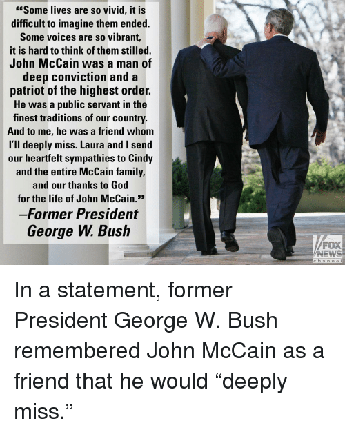 "George W. Bush: Some lives are so vivid, it is  difficult to imagine them ended.  Some voices are so vibrant,  it is hard to think of them stilled.  John McCain was a man of  deep conviction and a  patriot of the highest order.  He was a public servant in the  finest traditions of our country.  And to me, he was a friend whom  l'll deeply miss. Laura and I send  our heartfelt sympathies to Cindy  and the entire McCain family,  and our thanks to God  for the life of John McCain.3  Former President  George W. Bush  FOX  NEWS  c h a n n e l In a statement, former President George W. Bush remembered John McCain as a friend that he would ""deeply miss."""