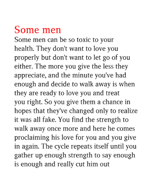 Fake, Love, and Memes: Some men  Some men can be so toxic to your  health. They don't want to love you  properly but don't want to let go of you  either. The more you give the less they  appreciate, and the minute you've had  enough and decide to walk away is when  they are ready to love you and treat  you right. So you give them a chance in  hopes that they've changed only to realize  it was all fake. You find the strength to  walk away once more and here he comes  proclaiming his love for you and you give  in again. The cycle repeats itself until you  gather up enough strength to say enough  is enough and really cut him out
