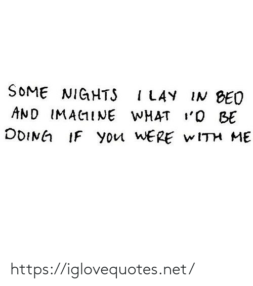 Lay: SOME NIGHTS I LAY IN BED  AND IMAGINE WHAT I'O BE  DOING IF you WERE WITH ME https://iglovequotes.net/