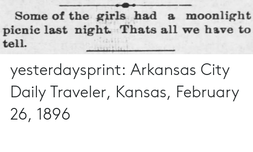 Girls, Target, and Tumblr: Some of the girls had a moonlight   pienic last night. Thats all we have to  tell. yesterdaysprint:   Arkansas City Daily Traveler, Kansas, February 26, 1896
