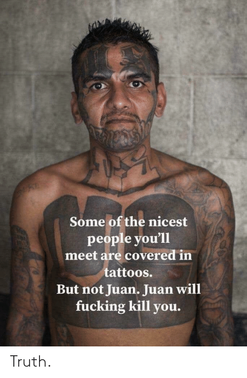 Some Of: Some of the nicest  people you'll  meet are covered in  tattoos.  But not Juan. Juan will  fucking kill you. Truth.