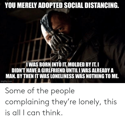 Of The People: Some of the people complaining they're lonely, this is all I can think.