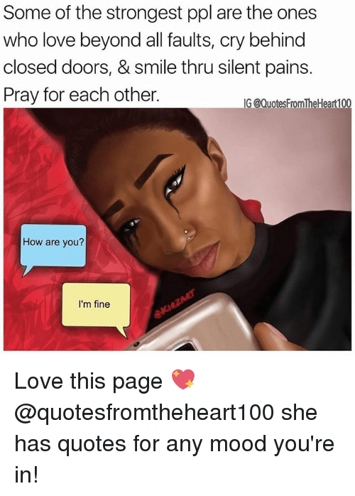 Behinde: Some of the strongest ppl are the ones  who love beyond all faults, cry behind  closed doors, & smile thru silent pains.  Pray for each other.  G @QuotesFromTheHeart100  How are you?  I'm fine Love this page 💖 @quotesfromtheheart100 she has quotes for any mood you're in!