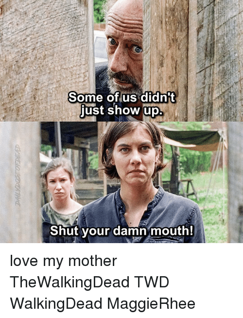 Love, Memes, and 🤖: Some of us didn't  just show up  Shut your damn mouth! love my mother TheWalkingDead TWD WalkingDead MaggieRhee