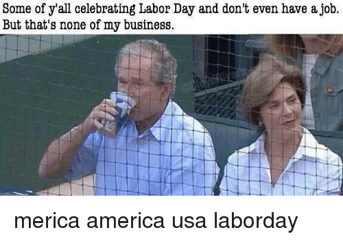 But Thats None Of My Business: Some of y'all celebrating Labor Day and don't even have a job  But that's none of my business merica america usa laborday