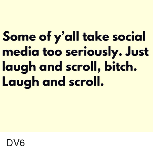 Just Laugh: Some of y'all take social  media too seriously. Just  laugh and scroll, bitch.  Laugh and scroll. DV6