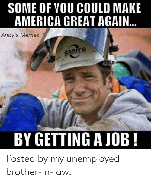 America, Memes, and Job: SOME OF YOU COULD MAKE  AMERICA GREAT AGAIN...  Andy's Memes  CASH'S  BY GETTING A JOB! Posted by my unemployed brother-in-law.