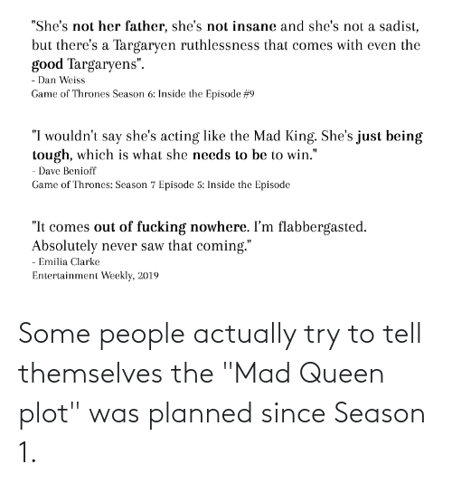 """season 1: Some people actually try to tell themselves the """"Mad Queen plot"""" was planned since Season 1."""
