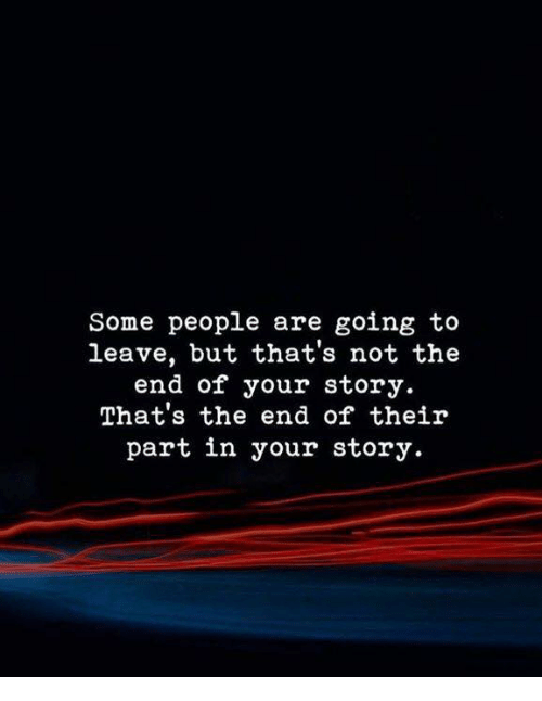 Story, People, and The End: Some people are going to  leave, but that's not the  end of your story  That's the end of their  part in your story.