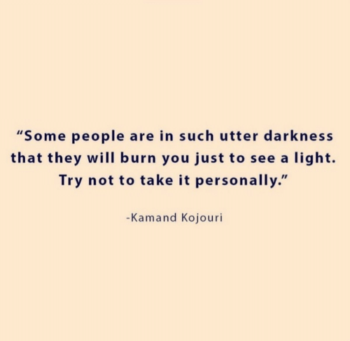 """Try Not: """"Some people are in such utter darkness  that they will burn you just to see a light.  Try not to take it personally.""""  -Kamand Kojouri"""