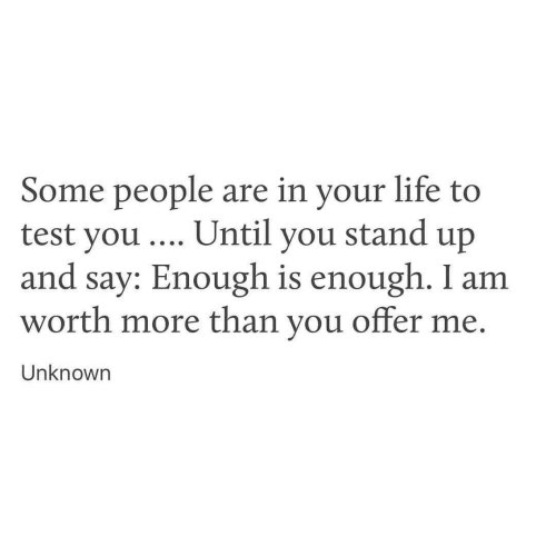 Life, Test, and Unknown: Some people are in your life to  test you . Until you stand up  and say: Enough is enough. I am  worth more than you offer me  Unknown