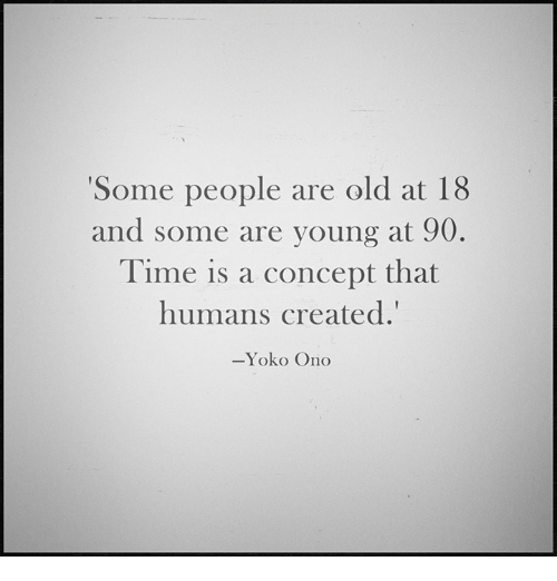 Onoes: Some people are old at 18  and some are young at 90.  Time is a concept that  humans created.'  -Yoko Ono