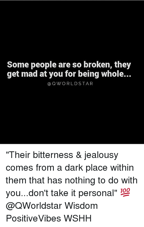 "madding: Some people are so broken, they  get mad at you for being whole...  ⓐQWORLDSTAR ""Their bitterness & jealousy comes from a dark place within them that has nothing to do with you...don't take it personal"" 💯@QWorldstar Wisdom PositiveVibes WSHH"