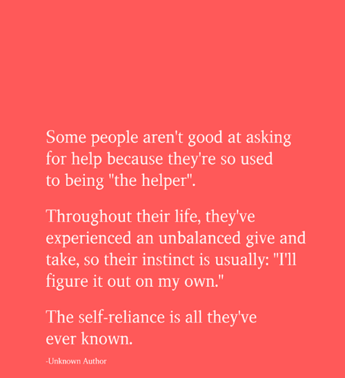 "on my own: Some people aren't good at asking  for help because they're so used  to being ""the helper"".  Throughout their life, they've  experienced an unbalanced give and  take, so their instinct is usually: ""I'll  figure it out on my own.""  The self-reliance is all they've  ever known.  -Unknown Author"