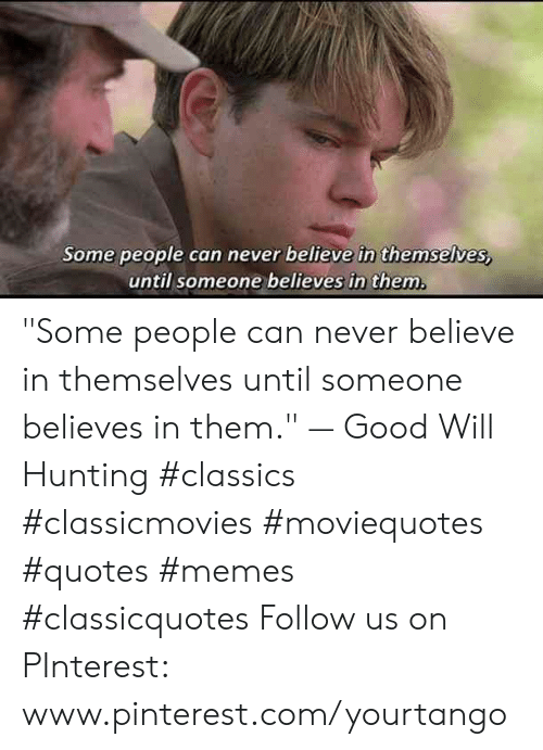 "pinterest.com: Some people can never believe in themselves,  until someone believes in them ""Some people can never believe in themselves until someone believes in them."" — Good Will Hunting #classics #classicmovies #moviequotes #quotes #memes #classicquotes Follow us on PInterest: www.pinterest.com/yourtango"