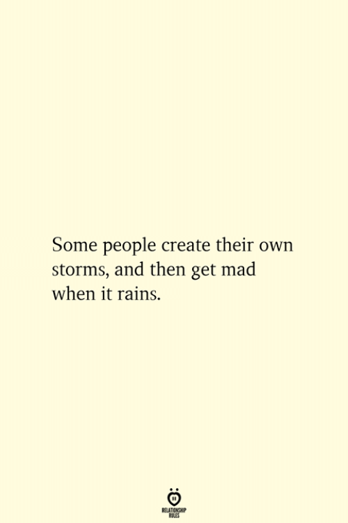 Mad, Create, and Own: Some people create their own  storms, and then get mad  when it rains.  RELATIONSHIP  ES