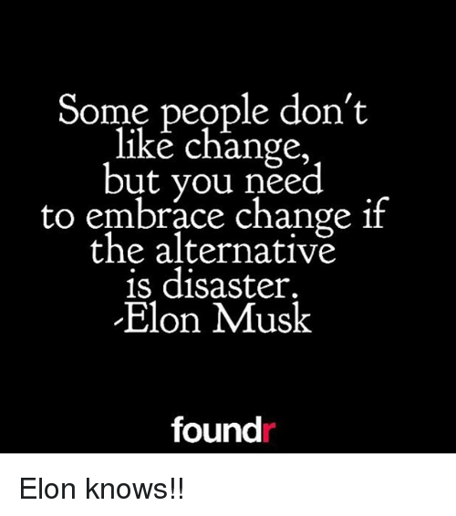 embracer: Some people don't  like change  but you need  to embrace change if  the alternative  is disaster.  Elon Musk  found Elon knows!!
