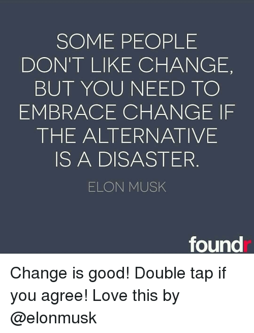 embracer: SOME PEOPLE  DON'T LIKE CHANGE,  BUT YOU NEED TO  EMBRACE CHANGE IF  THE ALTERNATIVE  IS A DISASTER  ELON MUSK  found Change is good! Double tap if you agree! Love this by @elonmusk