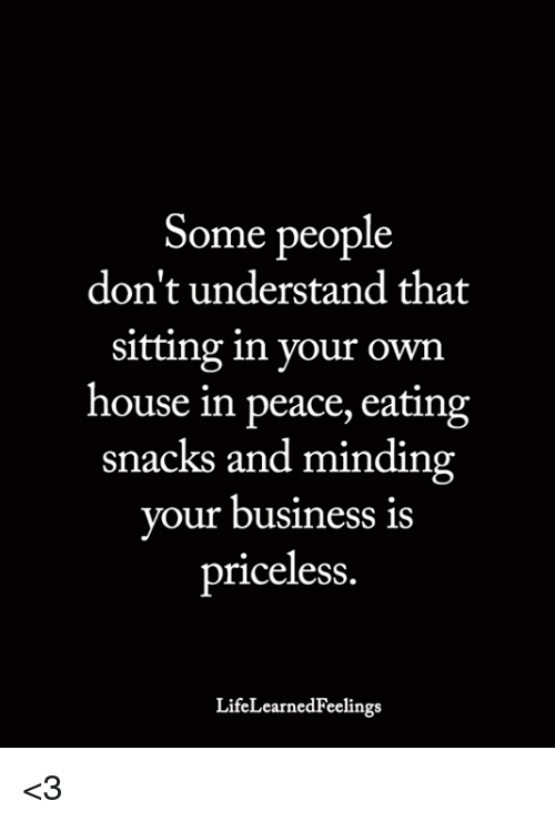 Memes, Business, and House: Some people  don't understand that  sitting in your own  house in peace, eating  snacks and minding  your business is  priceless  LifeLearnedFeelings <3