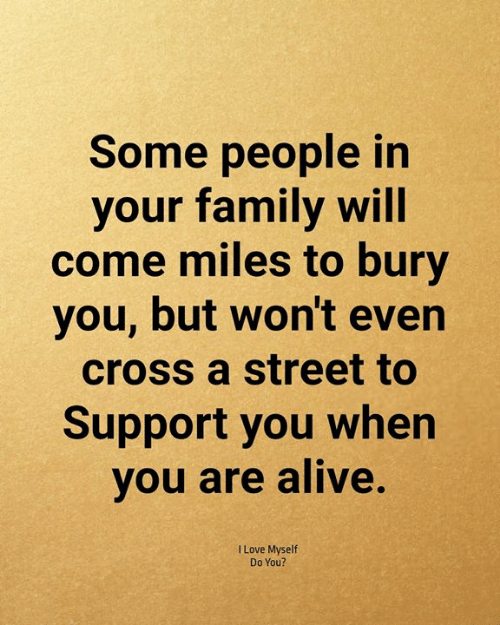 Bury: Some people in  your family will  come miles to bury  you, but won't even  cross a street to  Support you when  you are alive.  I Love Myself  Do You?