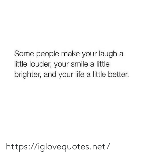 Life, Smile, and Net: Some people make your laugh a  little louder, your smile a little  brighter, and your life a little better. https://iglovequotes.net/